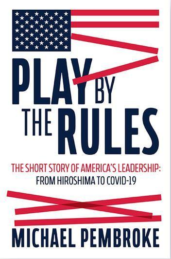 Play by the Rules - The Short Story of America's Leadership: From Hiroshima to COVID-19