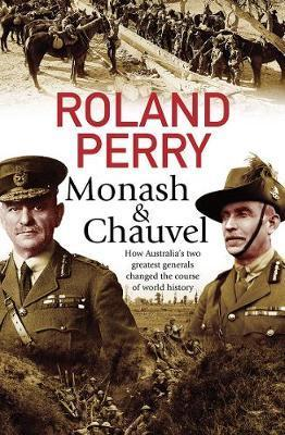 Monash and Chauvel - How Australia's Two Greatest Generals Changed the Course of World History