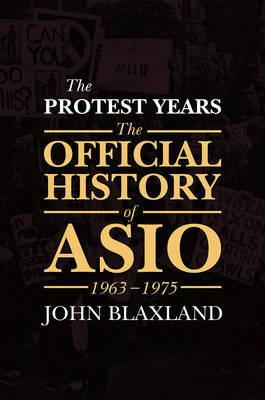 Protest Years - The Official History of Asio, 1963-1975