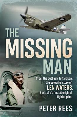 Missing Man - From the Outback to Tarakan, the Remarkable Story of Len Waters, the Raaf's Only WWII Aboriginal Fighter Pilot