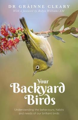 Your Backyard Birds - Understanding the Behaviours, Habits and Needs of Our Brilliant Birds