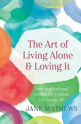 Art of Living Alone and Loving it - Your Inspirational Tool kit for a Whole and Happy Life