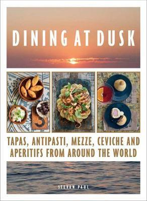 Dining at Dusk - Tapas, Antipasti, Mezze, Ceviche and Aperitifs from Around the World