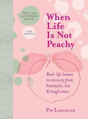 When Life is Not Peachy - Real-Life Lessons in Recovery from Heartache, Grief and Tough Times