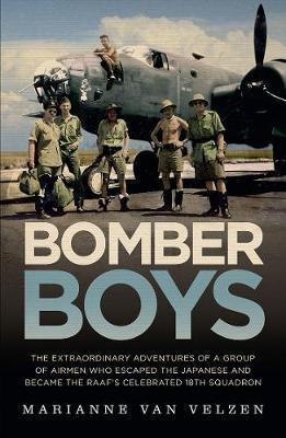 Bomber Boys - The Extraordinary Adventures of a Group of Airmen Who Escaped the Japanese and Became the Raaf's Celebrated 18th Squadron