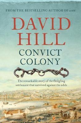 Convict Colony - The Remarkable Story of the Fledgling Settlement That Survived Against the Odds