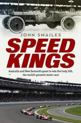 Speed Kings - Australia and New Zealand's Quest to Win the Indy 500, the World's Greatest Motor Race