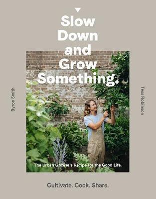 Slow Down and Grow Something - The Urban Grower's Recipe for the Good Life