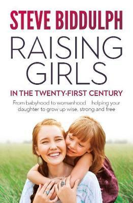 Raising Girls in the 21st Century - From babyhood to womanhood - helping your daughter to grow up wise, warm and strong
