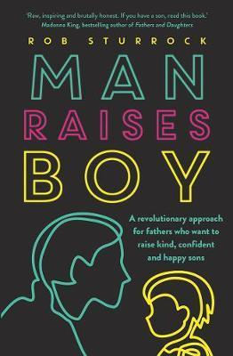 Man Raises Boy - A Revolutionary Approach for Fathers Who Want to Raise Kind, Confident and Happy Sons