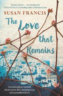 Love That Remains - An Extraordinary Memoir About Secrets, Life's Shocking Twists and Unconditional Love