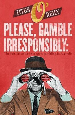 Please, Gamble Irresponsibly - The rise, fall and rise of sport gambling in Australia