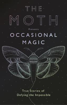 Moth Presents: Occasional Magic - True Stories of Defying the Impossible