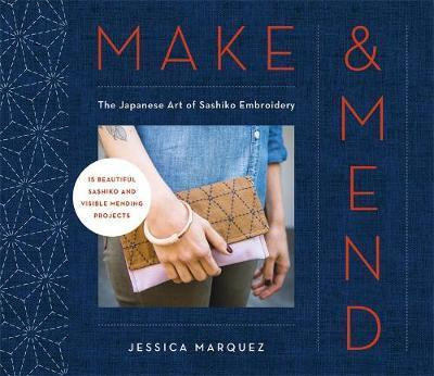 Make and Mend - The Japanese Art of Sashiko Embroidery-15 Beautiful Visible Mending Projects