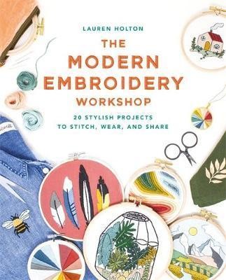Modern Embroidery Workshop - Over 20 stylish projects to stitch, wear and share