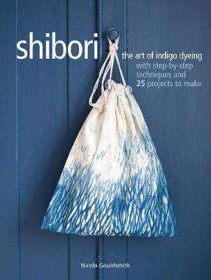 Shibori - The Art of Indigo Dyeing with Step-by-Step Techniques and 25 Projects to Make