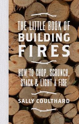 Little Book of Building Fires - How to Chop, Scrunch, Stack and Light a Fire
