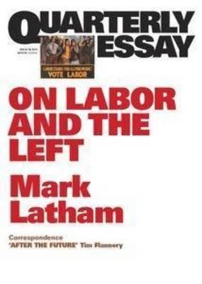 Quarterly Essay 49 - Not Dead Yet : Labor's Post-Left Future