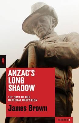 Anzac's Long Shadow - The Cost of Our National Obession - Redback