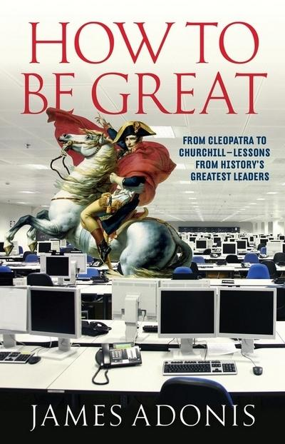 How to be Great: from Cleopatra to Churchill Lessons from History's Greatest Leaders