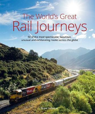 World's Great Railway Journeys - 50 of the most spectacular, luxurious,  unusual and exhilarating routes across the globe
