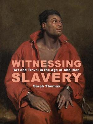 Witnessing Slavery - Art and Travel in the Age of Abolition