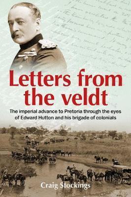 Letters from the Veldt - The imperial advance to Pretoria through the eyes of Edward Hutton and his brigade of colonials.