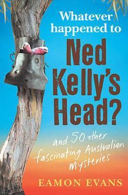 Whatever Happened to Ned Kelly's Head?