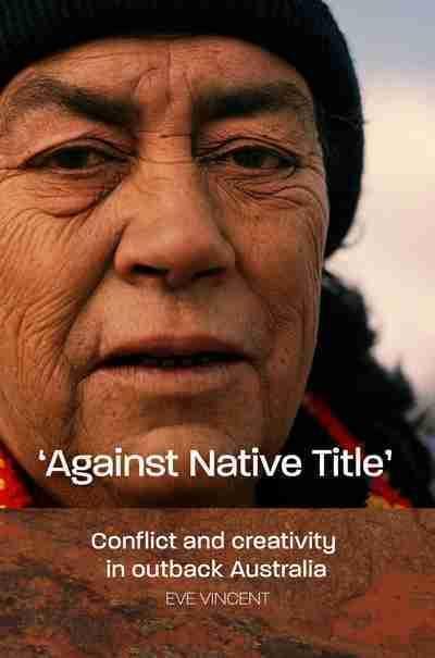 Against Native Title - Conflict and Creativity in Outback Australia
