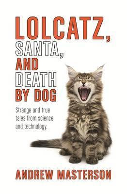 Lolcatz, Santa & Death by Dog - Strange and True Tales from Science and Technology