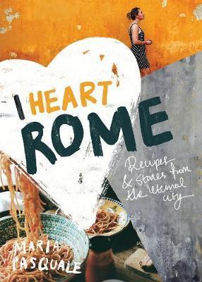 I Heart Rome: Recipes & Stories from the Eternal City