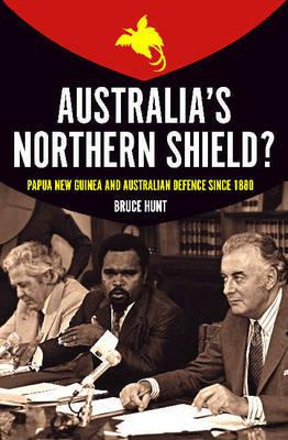 Australias Northern Shield? Papua New Guinea and the Defence of Australia Since 1880