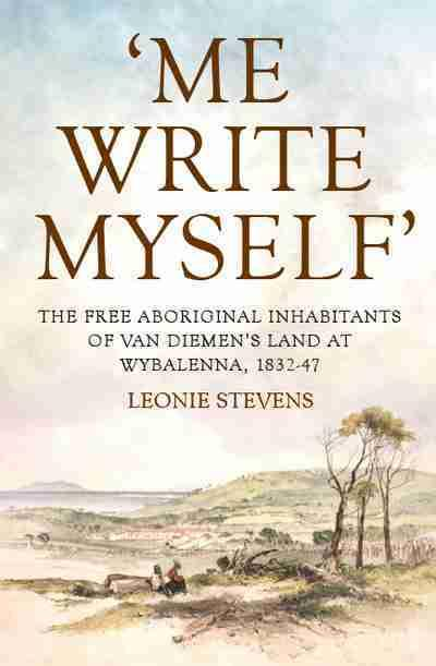 'Me Write Myself': The Free Aboriginal Inhabitants of Van Diemens Land at Wybalenna, 1832-47
