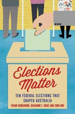 Elections Matter - Ten Federal Elections that Shaped Australia