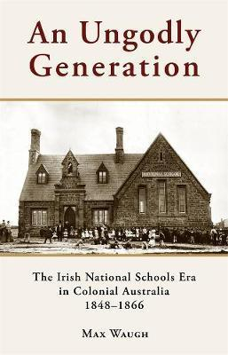 Ungodly Generation: The Irish National Schools Era in Colonial Australia 1848-1866
