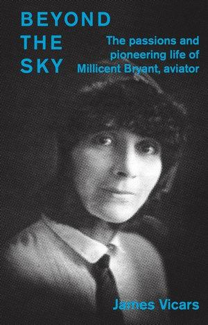 Beyond the Sky - the passions and pioneering life of Millicent Bryant, aviator