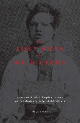Lost Boys of Mr Dickens: How the British Empire turned artful dodgers into child killers