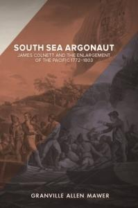 South Sea Argonaut: James Colnett and the Enlargement of the Pacific 1772-1803