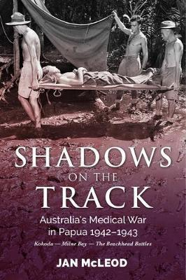 Shadows on the Track - Australia's Medical War in Papua 1942-1943 Kokoda - Milne Bay - the Beachhead Battles