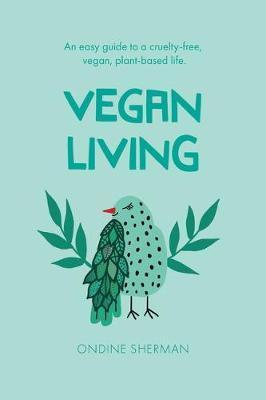Vegan Living - How to Protect Animals, Save the Planet and Be Healthier and Happier Than Ever Before
