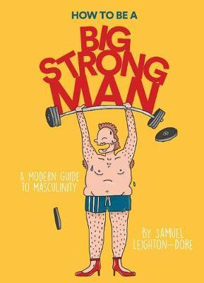 How to Be a Big Strong Man -  A modern guide to masculinity