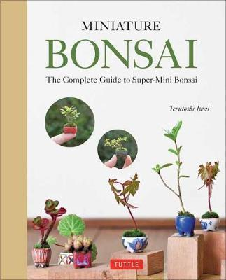 Miniature Bonsai - The Complete Guide to Super-Mini Bonsai