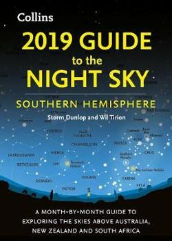 2019 Guide to the Night Sky Southern Hemisphere - A Month-by-Month Guide to Exploring the Skies Above Australia, New Zealand and South Africa