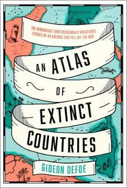 Atlas of Extinct Countries - The Remarkable (and Occasionally Ridiculous) Stories of 48 Nations That Fell off the Map