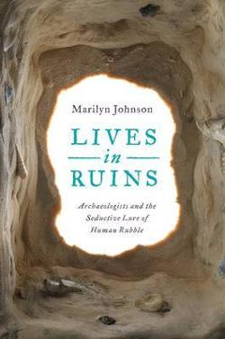 Lives in Ruins - Archaeologists and the Seductive Lure of Human Rubble