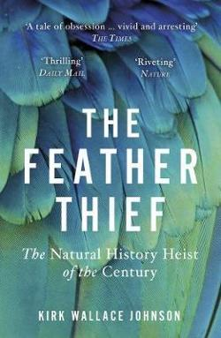 Feather Thief - Beauty, Obsession, and the Natural History Heist of the Century