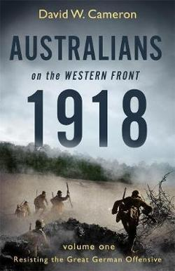 Australians on the Western Front 1918 Volume I: Resisting the Great German Offensive