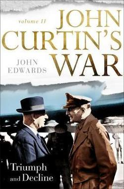 John Curtin's War - Volume II - Triumph and Decline