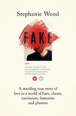Fake - A startling true story of love in a world of liars, cheats, narcissists, fantasists and phonies