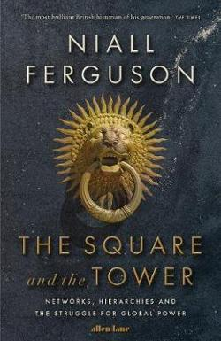 Square and the Tower - Networks, Hierarchies and the Struggle for Global Power